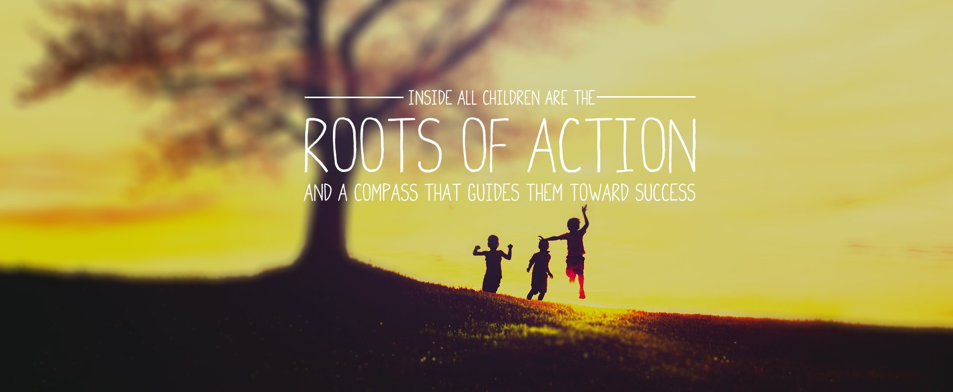 Inside All Children are the Roots of Action