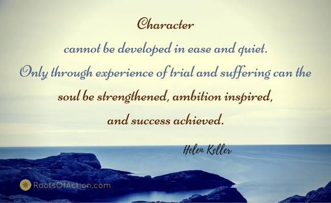 Character cannot be developed in ease and quiet.