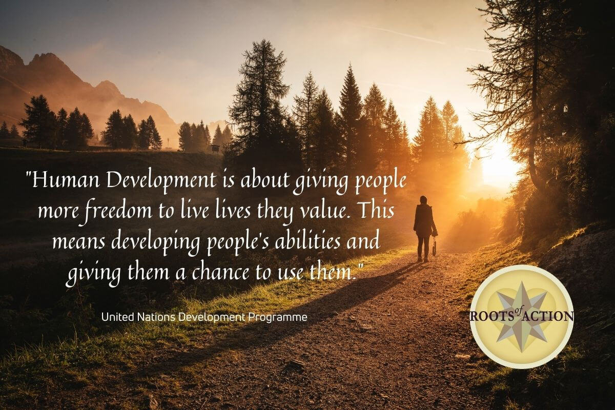 Human Development is about giving people more freedom to live lives they value. This means developing people's abilities and giving them a chance to use them. - United Nations Development Programme